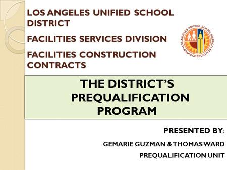 LOS ANGELES UNIFIED SCHOOL DISTRICT FACILITIES SERVICES DIVISION FACILITIES CONSTRUCTION CONTRACTS THE DISTRICT'S PREQUALIFICATION PROGRAM PRESENTED BY: