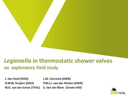 Legionella in thermostatic shower valves an exploratory field study J. Van Hoof (ISSO)L.M. Hornstra (KWR) O.W.W. Nuijten (ISSO)P.W.J.J. van der Wielen.