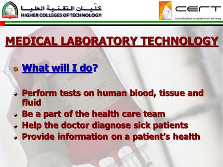 MEDICAL LABORATORY TECHNOLOGY What will I do? Perform tests on human blood, tissue and fluid Be a part of the health care team Help the doctor diagnose.