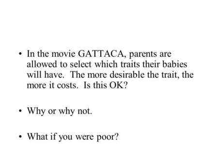 In the movie GATTACA, parents are allowed to select which traits their babies will have. The more desirable the trait, the more it costs. Is this OK? Why.