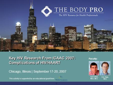 Key HIV Research From ICAAC 2007: Complications of HIV/HAART Chicago, Illinois | September 17-20, 2007 Faculty: Cal Cohen, M.D., M.S. Eric Daar, M.D. This.