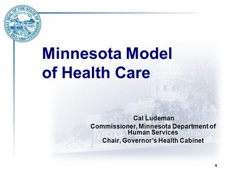 1 Minnesota Model of Health Care Cal Ludeman Commissioner, Minnesota Department of Human Services Chair, Governor's Health Cabinet.