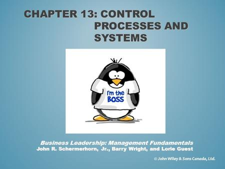 CHAPTER 13: CONTROL PROCESSES AND SYSTEMS © John Wiley & Sons Canada, Ltd. John R. Schermerhorn, Jr., Barry Wright, and Lorie Guest Business Leadership: