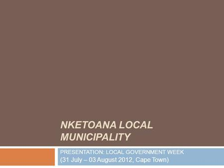 NKETOANA LOCAL MUNICIPALITY PRESENTATION: LOCAL GOVERNMENT WEEK (31 July – 03 August 2012, Cape Town)