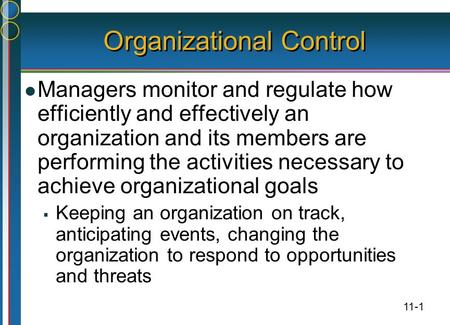 11-1 Organizational Control Managers monitor and regulate how efficiently and effectively an organization and its members are performing the activities.