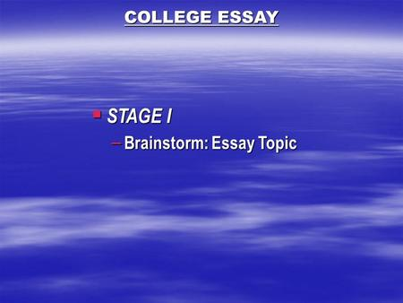  STAGE I – Brainstorm: Essay Topic COLLEGE ESSAY.