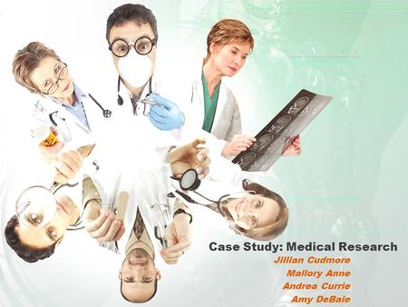Case Study: Medical Research Jillian Cudmore Mallory Anne Andrea Currie Amy DeBaie.