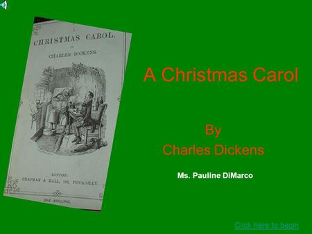 A Christmas Carol By Charles Dickens Click here to begin Ms. Pauline DiMarco.
