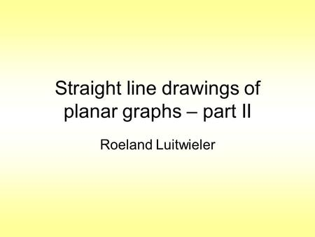 Straight line drawings of planar graphs – part II Roeland Luitwieler.