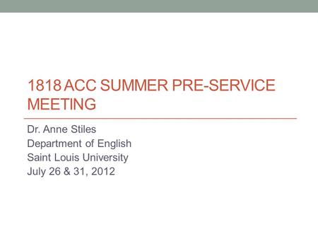 1818 ACC SUMMER PRE-SERVICE MEETING Dr. Anne Stiles Department of English Saint Louis University July 26 & 31, 2012.
