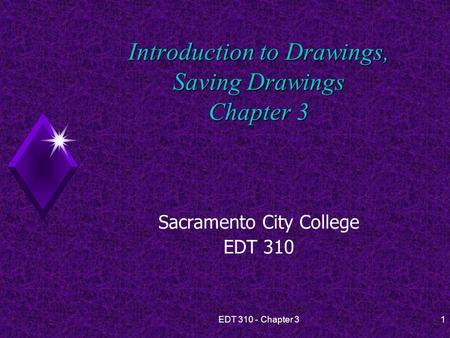 EDT 310 - Chapter 31 Introduction to Drawings, Saving Drawings Chapter 3 Sacramento City College EDT 310.