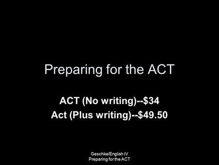 Preparing for the ACT ACT (No writing)--$34 Act (Plus writing)--$49.50 Geschke/English IV Preparing for the ACT.