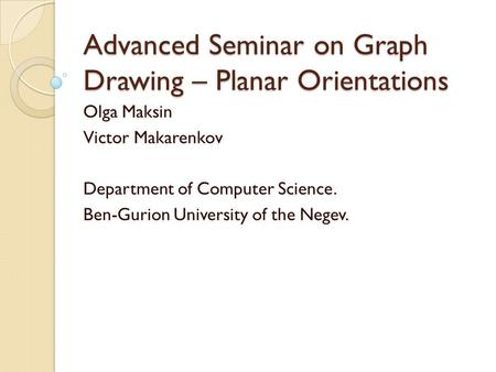 Advanced Seminar on Graph Drawing – Planar Orientations Olga Maksin Victor Makarenkov Department of Computer Science. Ben-Gurion University of the Negev.