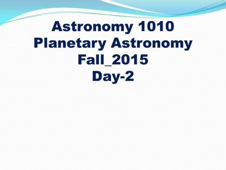 Astronomy 1010 Planetary Astronomy Fall_2015 Day-2.