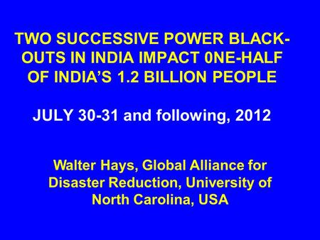 TWO SUCCESSIVE POWER BLACK- OUTS IN INDIA IMPACT 0NE-HALF OF INDIA'S 1.2 BILLION PEOPLE JULY 30-31 and following, 2012 Walter Hays, Global Alliance for.