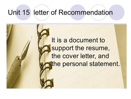 Unit 15 letter of Recommendation It is a document to support the resume, the cover letter, and the personal statement.