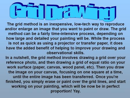 The grid method is an inexpensive, low-tech way to reproduce and/or enlarge an image that you want to paint or draw. The grid method can be a fairly time-intensive.