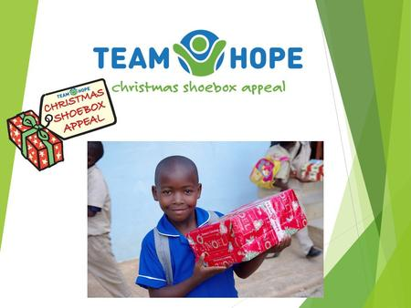 Team Hope is…… an Irish Christian, international development aid charity  Christmas Shoebox Appeal  Work with poor communities all year round providing.