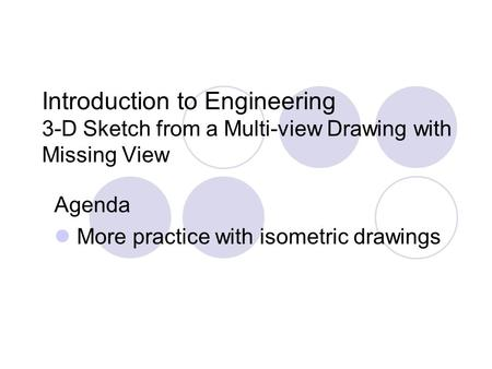 Introduction to Engineering 3-D Sketch from a Multi-view Drawing with Missing View Agenda More practice with isometric drawings.