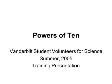 Powers of Ten Vanderbilt Student Volunteers for Science Summer, 2005 Training Presentation.
