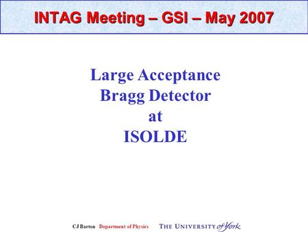 CJ Barton Department of Physics INTAG Meeting – GSI – May 2007 Large Acceptance Bragg Detector at ISOLDE.