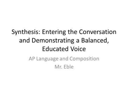 Synthesis: Entering the Conversation and Demonstrating a Balanced, Educated Voice AP Language and Composition Mr. Eble.