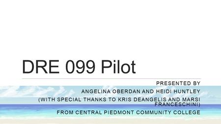 DRE 099 Pilot PRESENTED BY ANGELINA OBERDAN AND HEIDI HUNTLEY (WITH SPECIAL THANKS TO KRIS DEANGELIS AND MARSI FRANCESCHINI) FROM CENTRAL PIEDMONT COMMUNITY.
