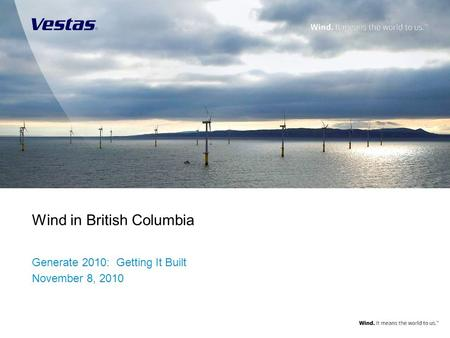1 | Wind in British Columbia Wind in British Columbia Generate 2010: Getting It Built November 8, 2010 Title slide/end slide image dimensions: Title slide.