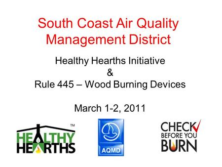 South Coast Air Quality Management District Healthy Hearths Initiative & Rule 445 – Wood Burning Devices March 1-2, 2011.