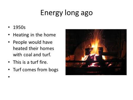 Energy long ago 1950s Heating in the home People would have heated their homes with coal and turf. This is a turf fire. Turf comes from bogs.