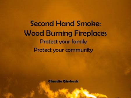 Second Hand Smoke: Wood Burning Fireplaces Protect your family Protect your community Claudia Girrbach.