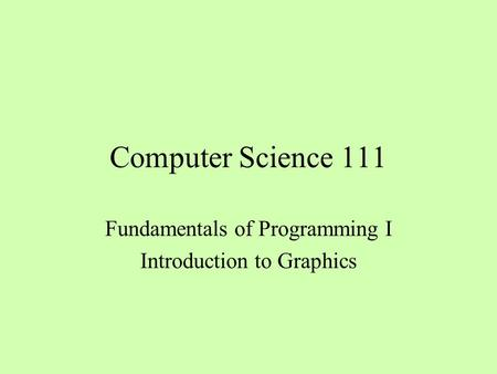 Computer Science 111 Fundamentals of Programming I Introduction to Graphics.