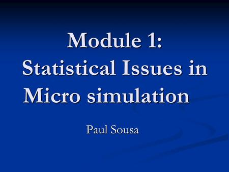 Module 1: Statistical Issues in Micro simulation Paul Sousa.