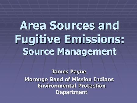 Area Sources and Fugitive Emissions: Source Management James Payne Morongo Band of Mission Indians Environmental Protection Department.