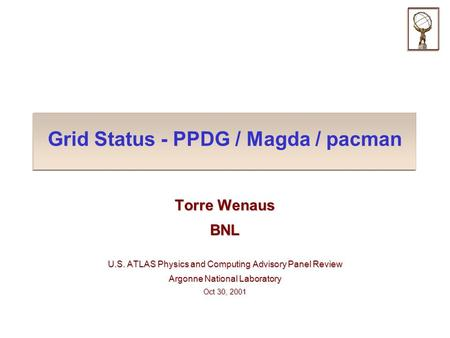 Grid Status - PPDG / Magda / pacman Torre Wenaus BNL U.S. ATLAS Physics and Computing Advisory Panel Review Argonne National Laboratory Oct 30, 2001.