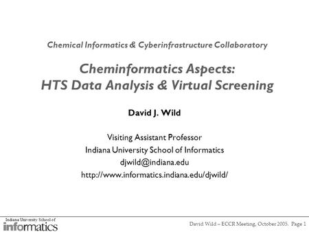 Indiana University School of David Wild – ECCR Meeting, October 2005. Page 1 Chemical Informatics & Cyberinfrastructure Collaboratory Cheminformatics Aspects: