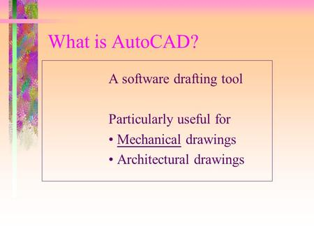 What is AutoCAD? A software drafting tool Particularly useful for Mechanical drawings Architectural drawings.
