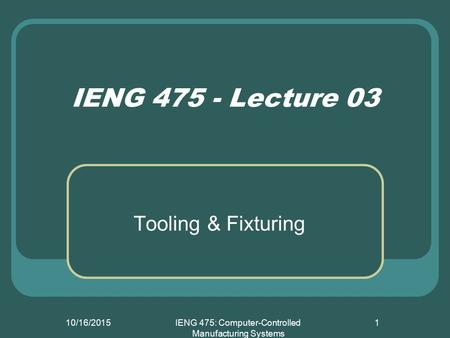 10/16/2015IENG 475: Computer-Controlled Manufacturing Systems 1 IENG 475 - Lecture 03 Tooling & Fixturing.