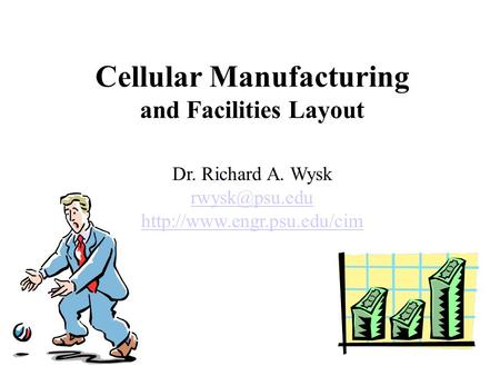 Cellular Manufacturing and Facilities Layout Dr. Richard A. Wysk