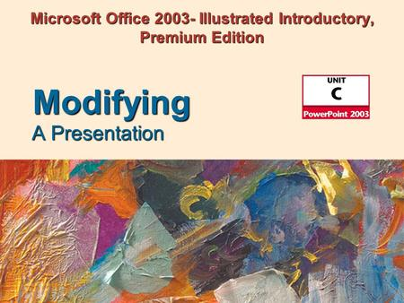 Microsoft Office 2003- Illustrated Introductory, Premium Edition A Presentation Modifying.