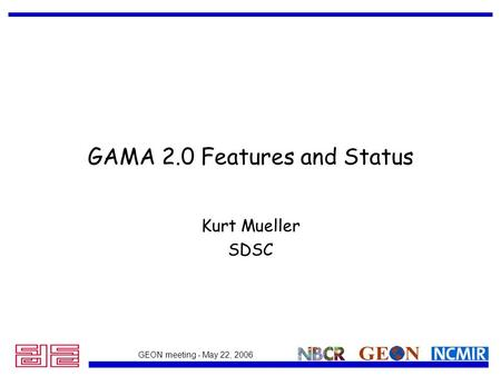 GEON meeting - May 22, 2006 GAMA 2.0 Features and Status Kurt Mueller SDSC.