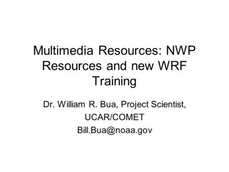 Multimedia Resources: NWP Resources and new WRF Training Dr. William R. Bua, Project Scientist, UCAR/COMET