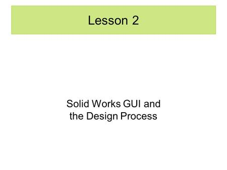 Lesson 2 Solid Works GUI and the Design Process. Model Parts Set Up Document Properties –Select a Plane Create a 2D Sketch Create a 3D Feature.