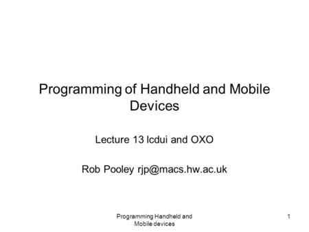 Programming Handheld and Mobile devices 1 Programming of Handheld and Mobile Devices Lecture 13 lcdui and OXO Rob Pooley