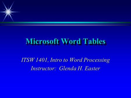 Microsoft Word Tables ITSW 1401, Intro to Word Processing Instructor: Glenda H. Easter.