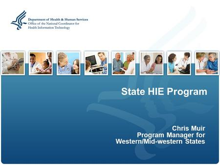 State HIE Program Chris Muir Program Manager for Western/Mid-western States.