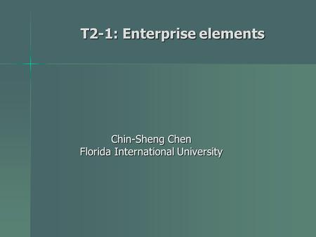 T2-1: Enterprise elements Chin-Sheng Chen Florida International University.