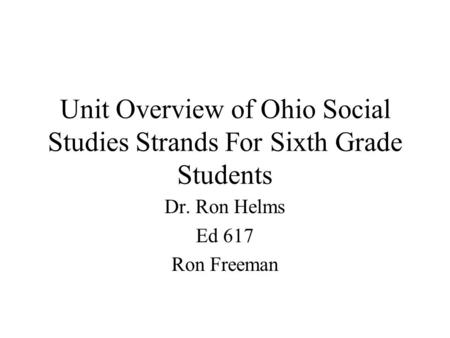 Unit Overview of Ohio Social Studies Strands For Sixth Grade Students Dr. Ron Helms Ed 617 Ron Freeman.