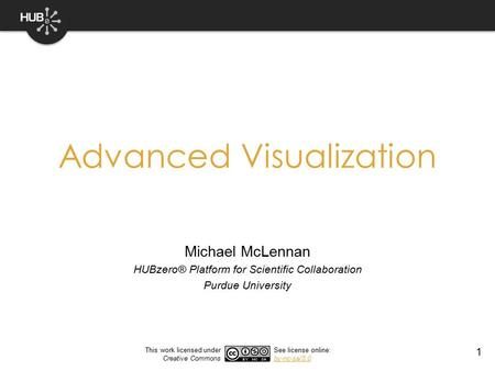 1 Advanced Visualization Michael McLennan HUBzero® Platform for Scientific Collaboration Purdue University This work licensed under Creative Commons See.