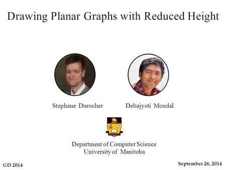 GD 2014 September 26, 2014 Department of Computer Science University of Manitoba Stephane Durocher Debajyoti Mondal.